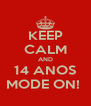 KEEP CALM AND 14 ANOS MODE ON!  - Personalised Poster A4 size