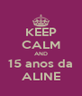 KEEP CALM AND 15 anos da ALINE - Personalised Poster A4 size