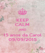 KEEP CALM AND 15 anos da Carol 09/09/2015 - Personalised Poster A4 size