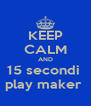 KEEP CALM AND 15 secondi  play maker  - Personalised Poster A4 size