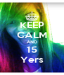 KEEP CALM AND 15 Yers - Personalised Poster A4 size