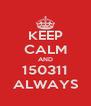 KEEP CALM AND 150311 ALWAYS - Personalised Poster A4 size
