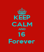 KEEP CALM AND 16 Forever - Personalised Poster A4 size