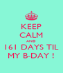 KEEP CALM AND 161 DAYS TIL MY B-DAY ! - Personalised Poster A4 size