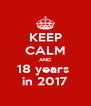 KEEP CALM AND 18 years  in 2017 - Personalised Poster A4 size