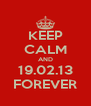 KEEP CALM AND 19.02.13 FOREVER - Personalised Poster A4 size