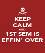 KEEP CALM AND 1ST SEM IS EFFIN' OVER - Personalised Poster A4 size