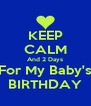 KEEP CALM And 2 Days For My Baby's BIRTHDAY - Personalised Poster A4 size
