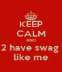 KEEP CALM AND 2 have swag  like me - Personalised Poster A4 size