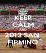 KEEP CALM AND 2013 SAN  FIRMINO - Personalised Poster A4 size