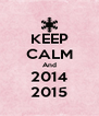 KEEP CALM And 2014 2015 - Personalised Poster A4 size