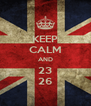 KEEP CALM AND 23 26 - Personalised Poster A4 size