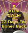 KEEP CALM AND 23 Days For Bones Back - Personalised Poster A4 size