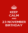 KEEP CALM AND 23 NOVEMBER BIRTHDAY - Personalised Poster A4 size