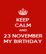 KEEP CALM AND 23 NOVEMBER MY BIRTHDAY - Personalised Poster A4 size