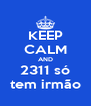 KEEP CALM AND 2311 só tem irmão - Personalised Poster A4 size