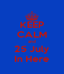 KEEP CALM and 25 July In Here - Personalised Poster A4 size