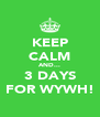 KEEP CALM AND... 3 DAYS FOR WYWH! - Personalised Poster A4 size