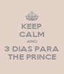 KEEP CALM AND 3 DIAS PARA THE PRINCE - Personalised Poster A4 size