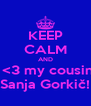 KEEP CALM AND  <3 my cousin Sanja Gorkič! - Personalised Poster A4 size