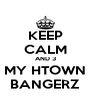 KEEP CALM AND 3 MY HTOWN BANGERZ - Personalised Poster A4 size