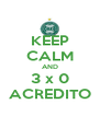KEEP CALM AND 3 x 0 ACREDITO - Personalised Poster A4 size