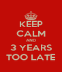KEEP CALM AND 3 YEARS TOO LATE - Personalised Poster A4 size