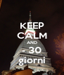 KEEP CALM AND - 30 giorni - Personalised Poster A4 size