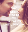 KEEP CALM AND 37 DAYS UNTIL NIKITA  - Personalised Poster A4 size