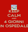 KEEP CALM AND 4 GIORNI IN OSPEDALE - Personalised Poster A4 size