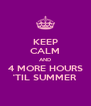 KEEP CALM AND 4 MORE HOURS 'TIL SUMMER - Personalised Poster A4 size
