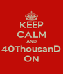 KEEP CALM AND 40ThousanD ON - Personalised Poster A4 size