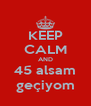 KEEP CALM AND 45 alsam geçiyom - Personalised Poster A4 size