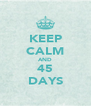 KEEP CALM AND 45 DAYS - Personalised Poster A4 size