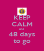 KEEP CALM and  48 days to go - Personalised Poster A4 size