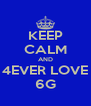 KEEP CALM AND 4EVER LOVE 6G - Personalised Poster A4 size