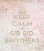 KEEP CALM AND 5/B 5/D BROTHERS - Personalised Poster A4 size