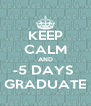 KEEP CALM AND -5 DAYS  GRADUATE - Personalised Poster A4 size