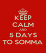 KEEP CALM AND 5 DAYS TO SOMMA - Personalised Poster A4 size