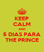 KEEP CALM AND 5 DIAS PARA THE PRINCE - Personalised Poster A4 size
