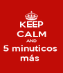 KEEP CALM AND 5 minuticos  más  - Personalised Poster A4 size