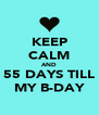 KEEP CALM AND 55 DAYS TILL MY B-DAY - Personalised Poster A4 size