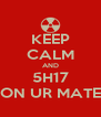 KEEP CALM AND 5H17 ON UR MATE - Personalised Poster A4 size