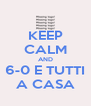 KEEP CALM AND 6-0 E TUTTI A CASA - Personalised Poster A4 size