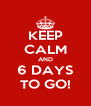 KEEP CALM AND 6 DAYS TO GO! - Personalised Poster A4 size