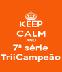 KEEP CALM AND 7ª série TriiCampeão - Personalised Poster A4 size