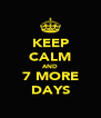 KEEP CALM AND 7 MORE DAYS - Personalised Poster A4 size
