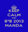 KEEP CALM AND 8ºB 2013 MANDA - Personalised Poster A4 size