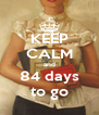 KEEP CALM and 84 days to go - Personalised Poster A4 size
