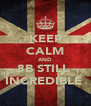 KEEP CALM AND 8B STILL  INCREDIBLE  - Personalised Poster A4 size